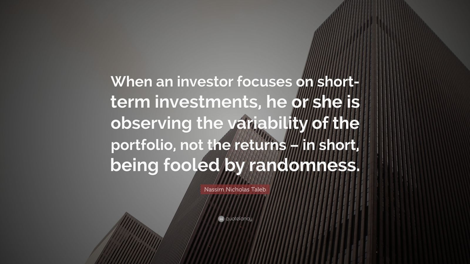 """Nassim Nicholas Taleb Quote: """"When an investor focuses on short-term investments, he or she is observing the variability of the portfolio, not the returns – in short, being fooled by randomness."""""""