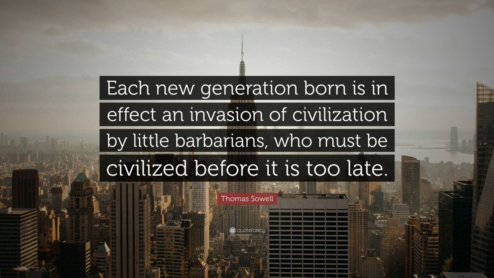 "Thomas Sowell Quote: ""Each new generation born is in effect an invasion of civilization by little barbarians, who must be civilized before it is too late."""