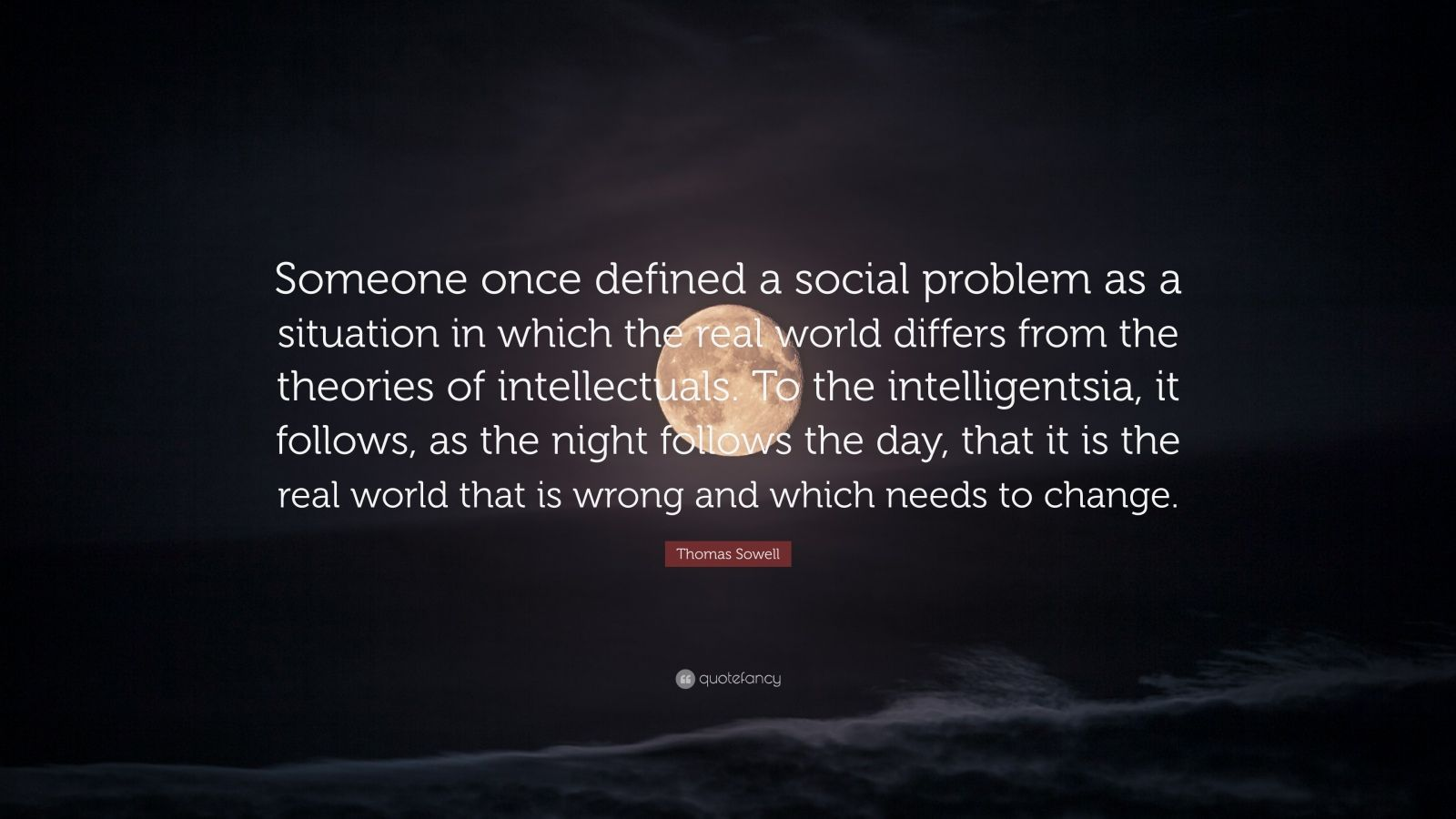 "Thomas Sowell Quote: ""Someone once defined a social problem as a situation in which the real world differs from the theories of intellectuals. To the intelligentsia, it follows, as the night follows the day, that it is the real world that is wrong and which needs to change."""