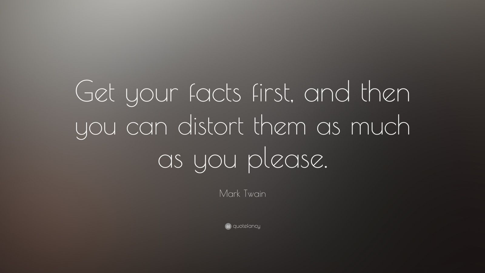 """Mark Twain Quote: """"Get your facts first, and then you can distort them as much as you please."""""""