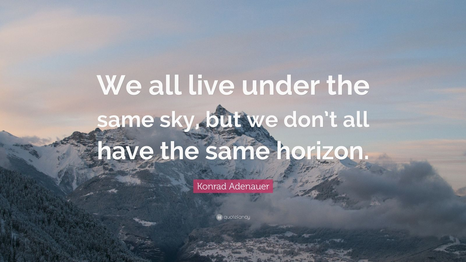 """Konrad Adenauer Quote: """"We all live under the same sky, but we don't all have the same horizon."""""""