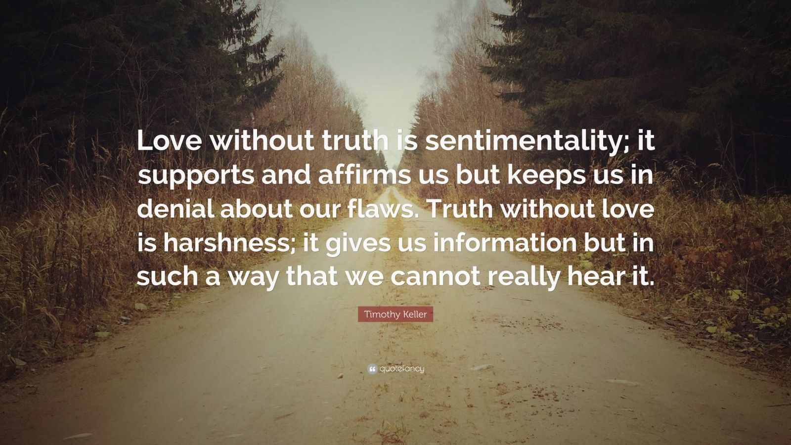 "Timothy Keller Quote: ""Love without truth is sentimentality; it supports and affirms us but keeps us in denial about our flaws. Truth without love is harshness; it gives us information but in such a way that we cannot really hear it."""