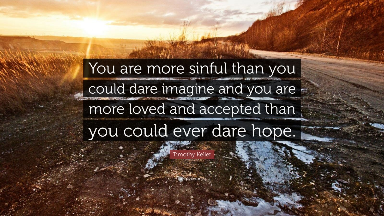 """Timothy Keller Quote: """"You are more sinful than you could dare imagine and you are more loved and accepted than you could ever dare hope."""""""