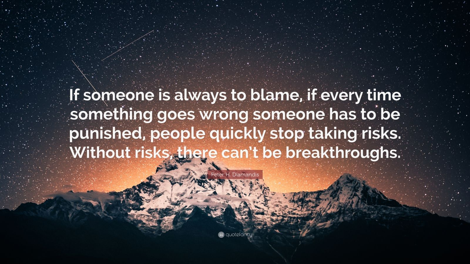 """Peter H. Diamandis Quote: """"If someone is always to blame, if every time something goes wrong someone has to be punished, people quickly stop taking risks. Without risks, there can't be breakthroughs."""""""
