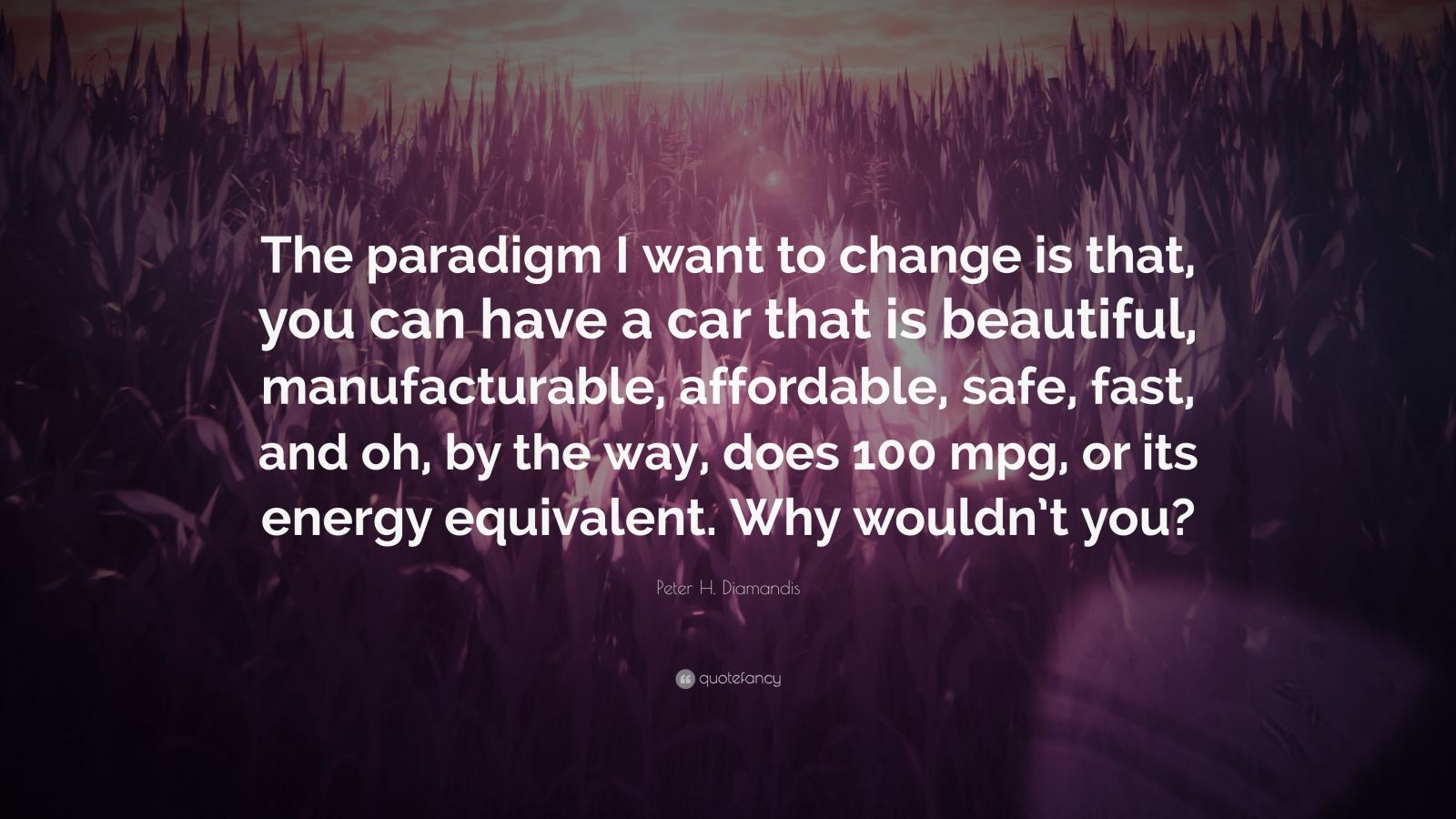 "Peter H. Diamandis Quote: ""The paradigm I want to change is that, you can have a car that is beautiful, manufacturable, affordable, safe, fast, and oh, by the way, does 100 mpg, or its energy equivalent. Why wouldn't you?"""