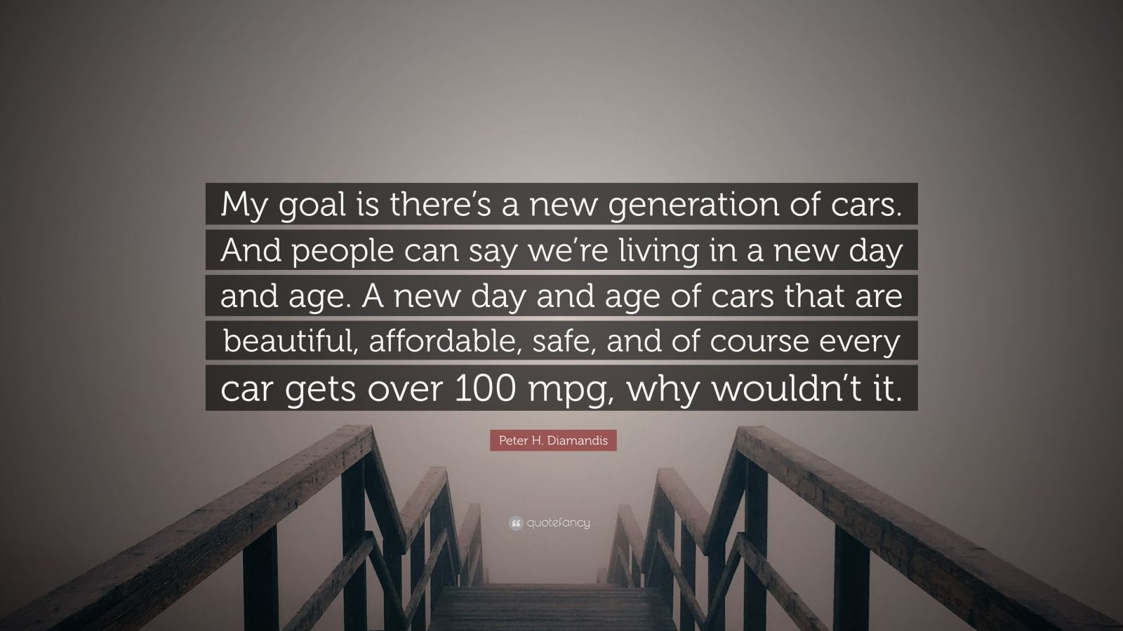 """Peter H. Diamandis Quote: """"My goal is there's a new generation of cars. And people can say we're living in a new day and age. A new day and age of cars that are beautiful, affordable, safe, and of course every car gets over 100 mpg, why wouldn't it."""""""