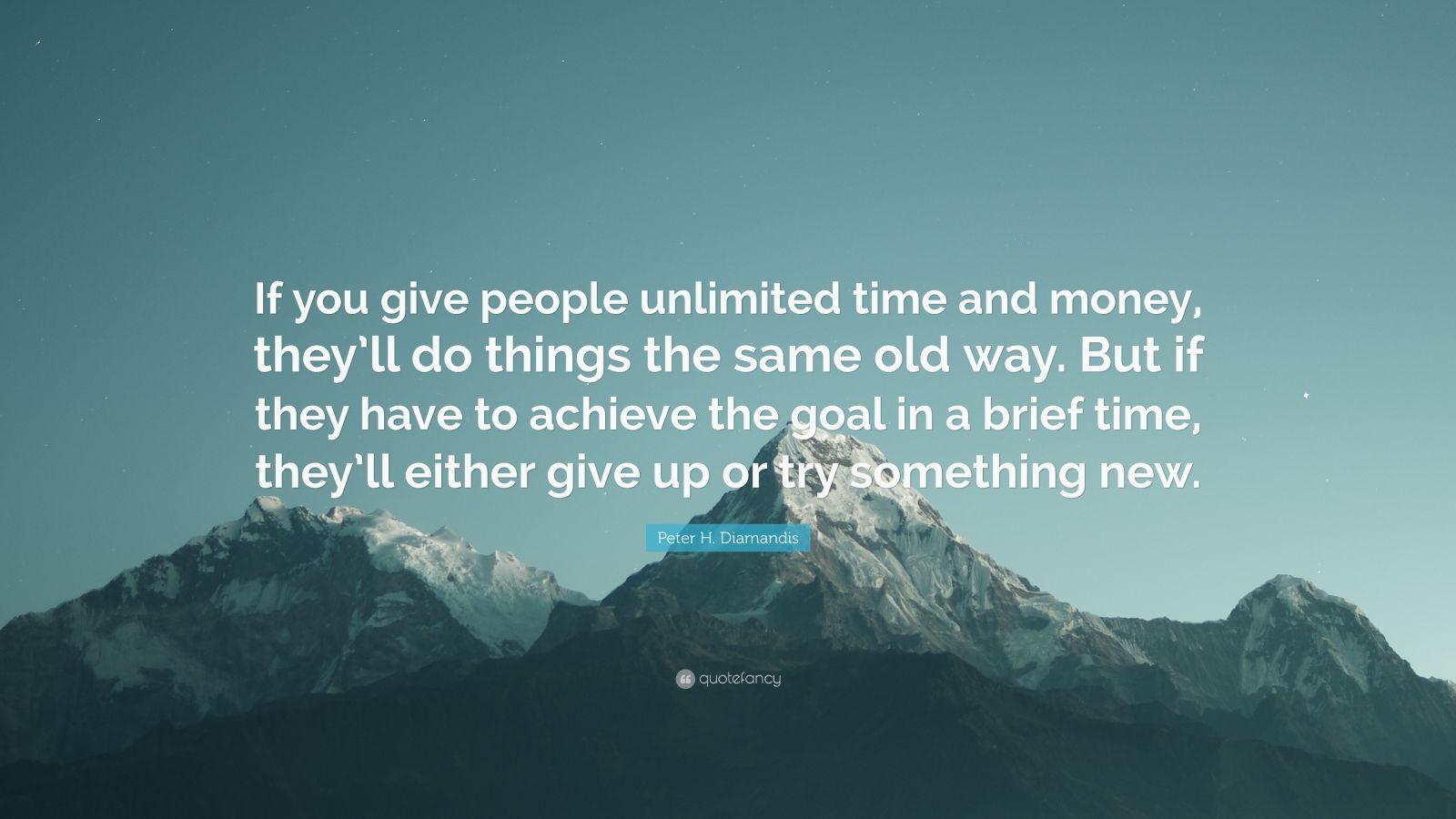 "Peter H. Diamandis Quote: ""If you give people unlimited time and money, they'll do things the same old way. But if they have to achieve the goal in a brief time, they'll either give up or try something new."""