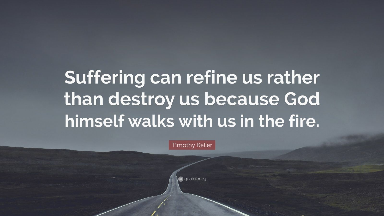"""Timothy Keller Quote: """"Suffering can refine us rather than destroy us because God himself walks with us in the fire."""""""
