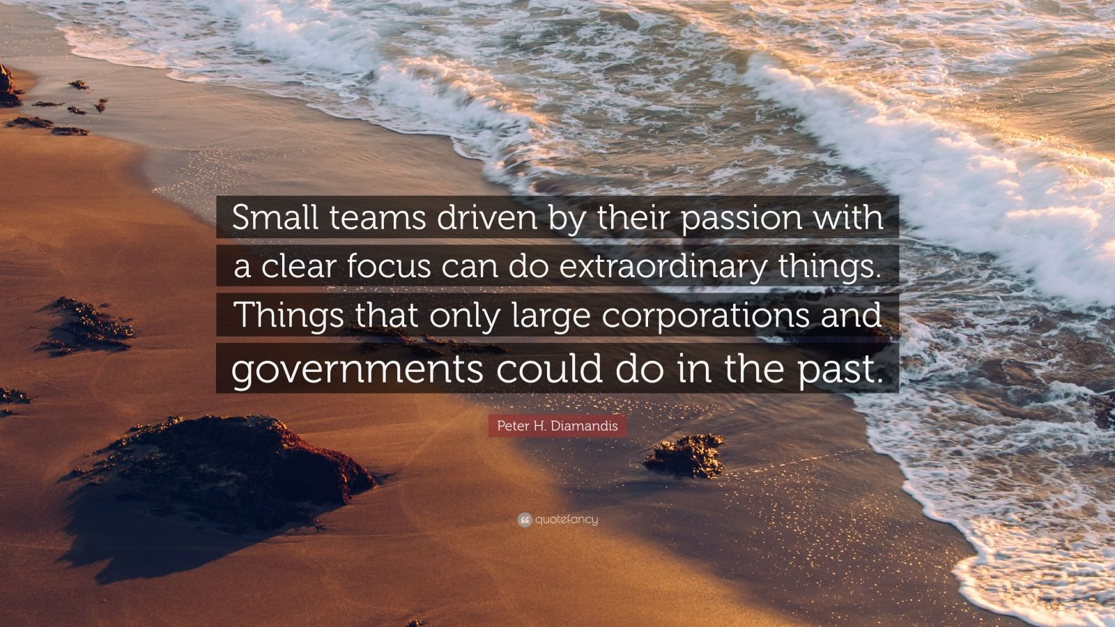 """Peter H. Diamandis Quote: """"Small teams driven by their passion with a clear focus can do extraordinary things. Things that only large corporations and governments could do in the past."""""""