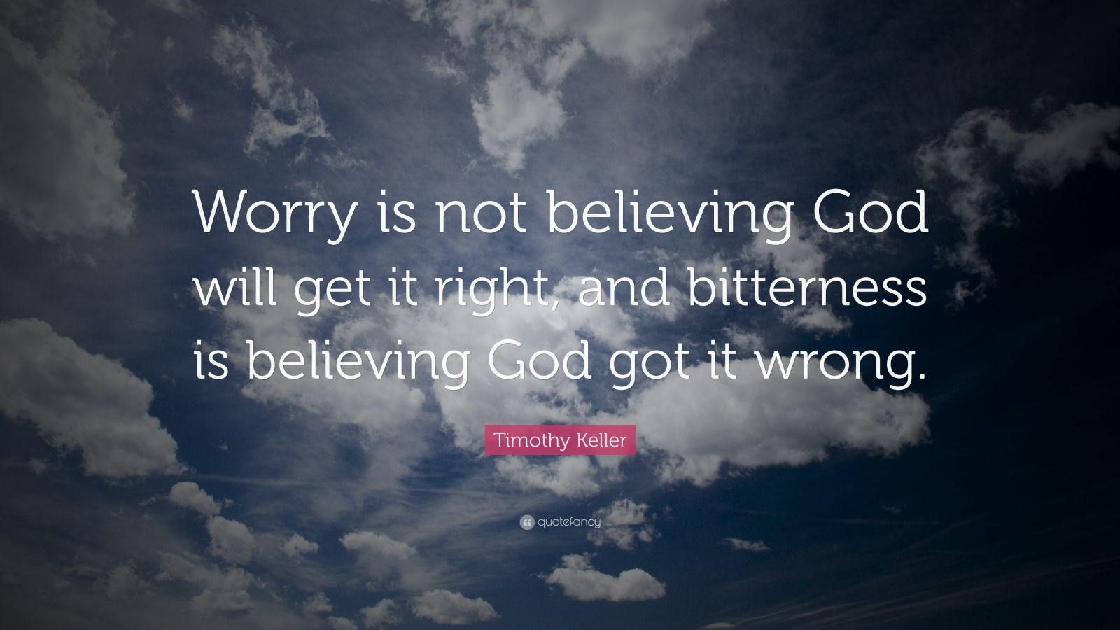 """Timothy Keller Quote: """"Worry is not believing God will get it right, and bitterness is believing God got it wrong."""""""
