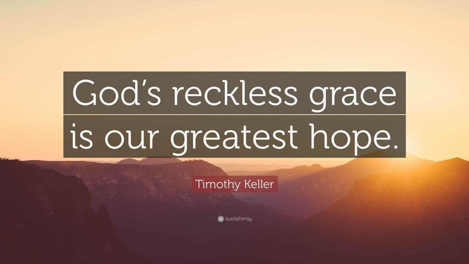 "Timothy Keller Quote: ""God's reckless grace is our greatest hope."""