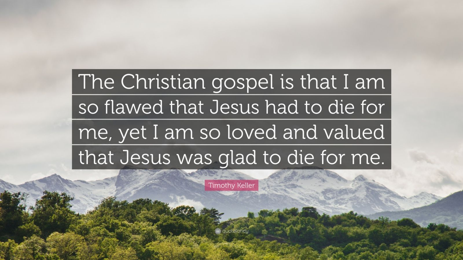 "Timothy Keller Quote: ""The Christian gospel is that I am so flawed that Jesus had to die for me, yet I am so loved and valued that Jesus was glad to die for me."""