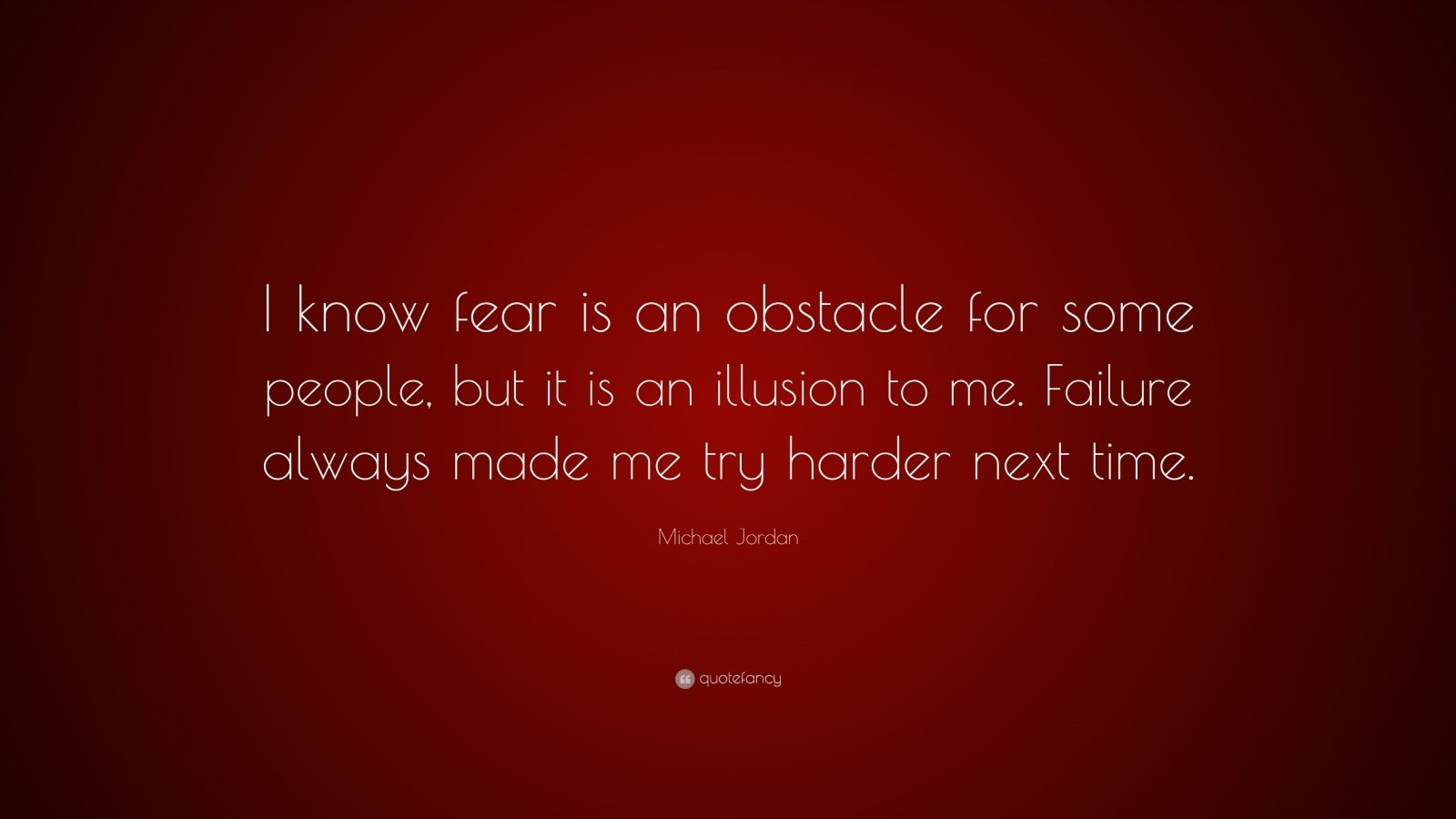 """Michael Jordan Quote: """"I know fear is an obstacle for some people, but it is an illusion to me. Failure always made me try harder next time."""""""