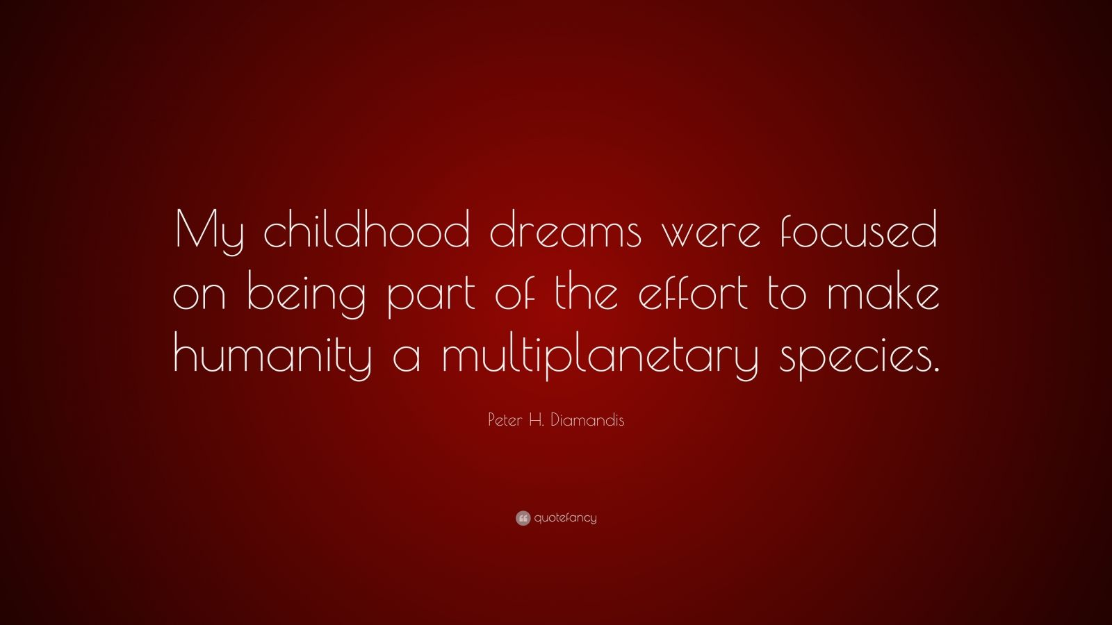 """Peter H. Diamandis Quote: """"My childhood dreams were focused on being part of the effort to make humanity a multiplanetary species."""""""