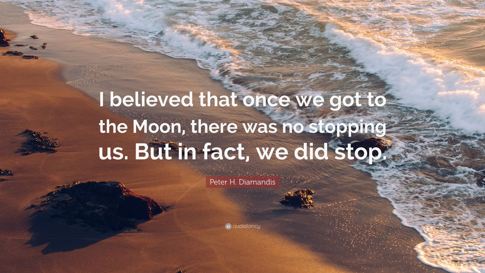 """Peter H. Diamandis Quote: """"I believed that once we got to the Moon, there was no stopping us. But in fact, we did stop."""""""