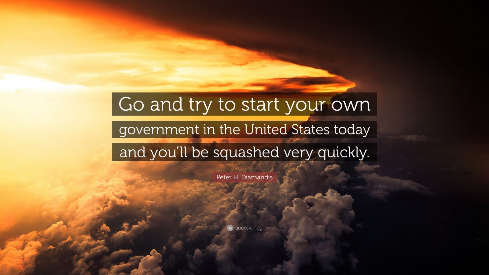 """Peter H. Diamandis Quote: """"Go and try to start your own government in the United States today and you'll be squashed very quickly."""""""