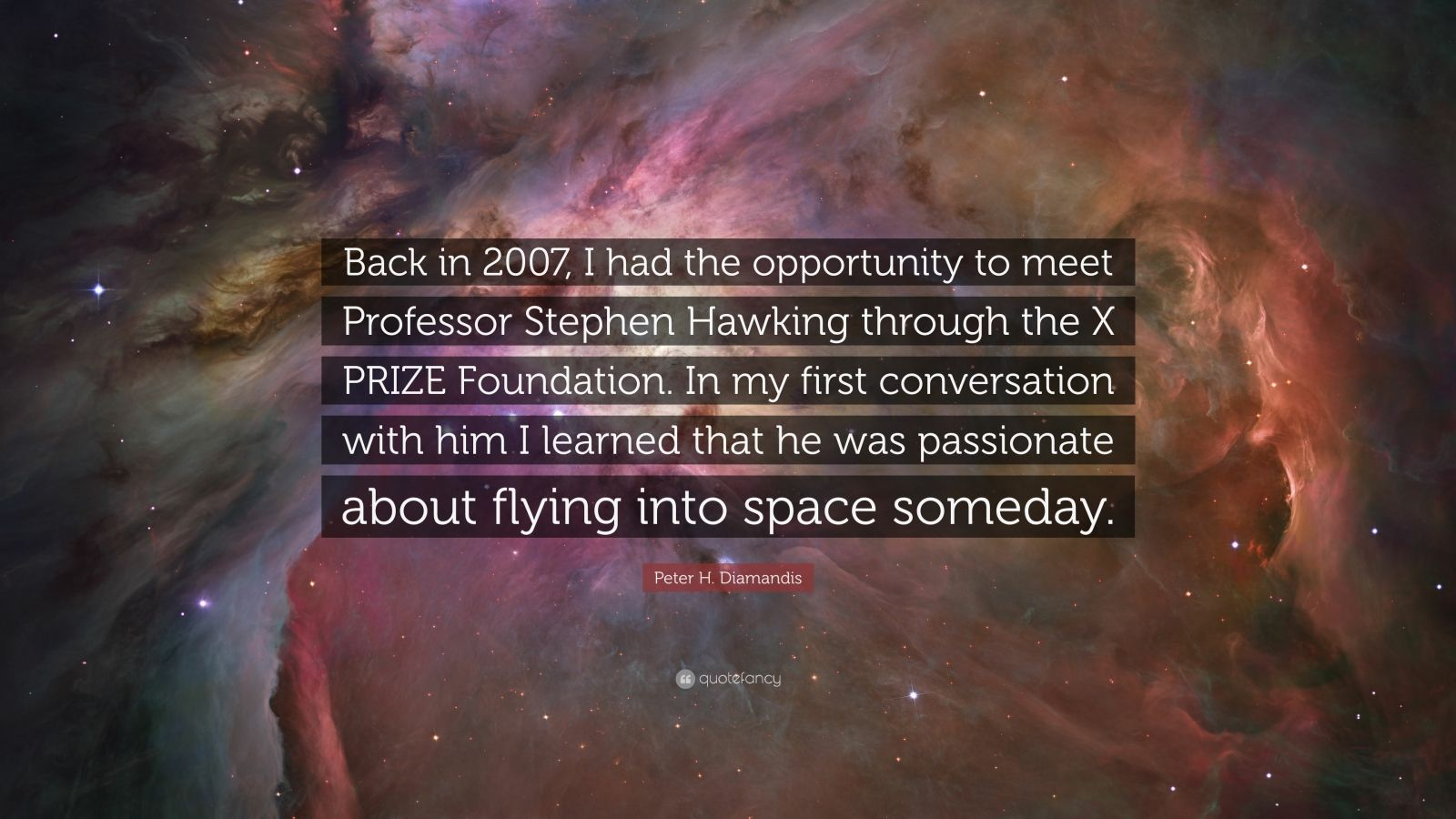 """Peter H. Diamandis Quote: """"Back in 2007, I had the opportunity to meet Professor Stephen Hawking through the X PRIZE Foundation. In my first conversation with him I learned that he was passionate about flying into space someday."""""""
