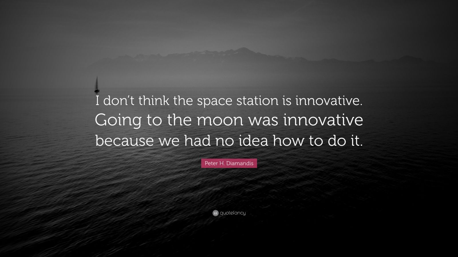 """Peter H. Diamandis Quote: """"I don't think the space station is innovative. Going to the moon was innovative because we had no idea how to do it."""""""