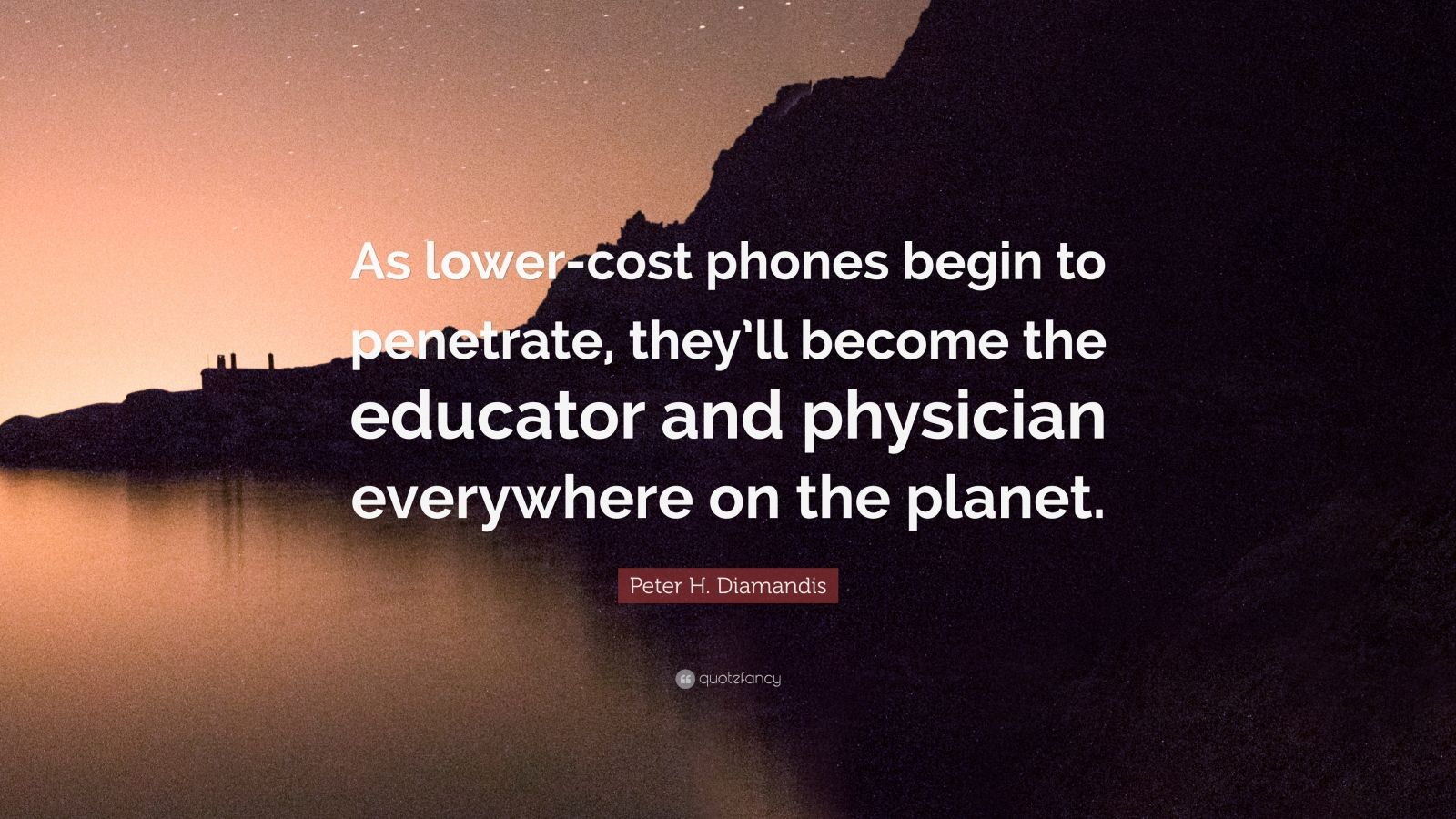 """Peter H. Diamandis Quote: """"As lower-cost phones begin to penetrate, they'll become the educator and physician everywhere on the planet."""""""