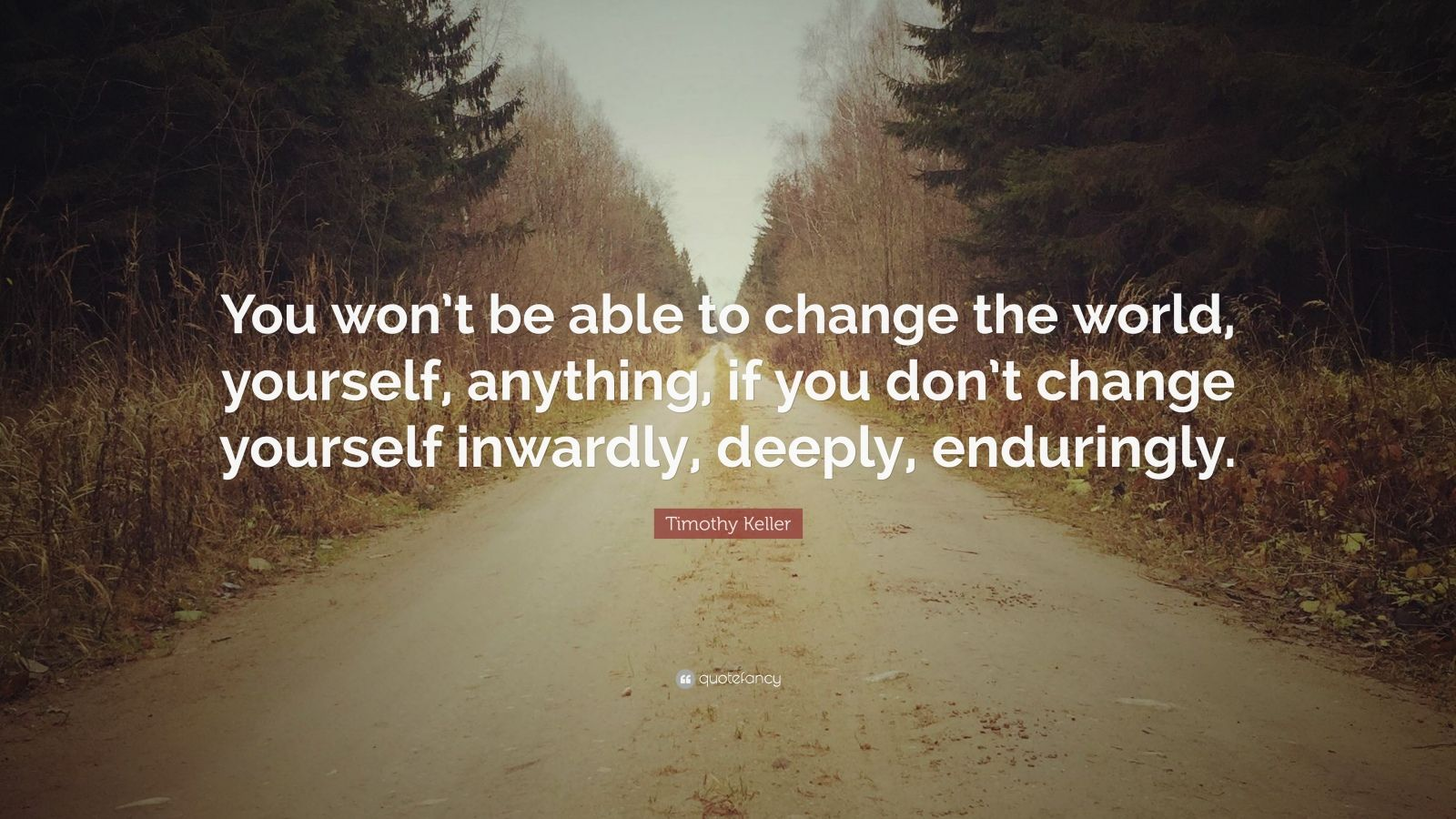 """Timothy Keller Quote: """"You won't be able to change the world, yourself, anything, if you don't change yourself inwardly, deeply, enduringly."""""""