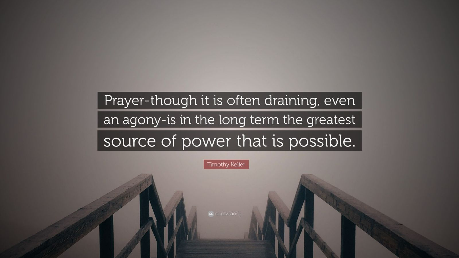 """Timothy Keller Quote: """"Prayer-though it is often draining, even an agony-is in the long term the greatest source of power that is possible."""""""