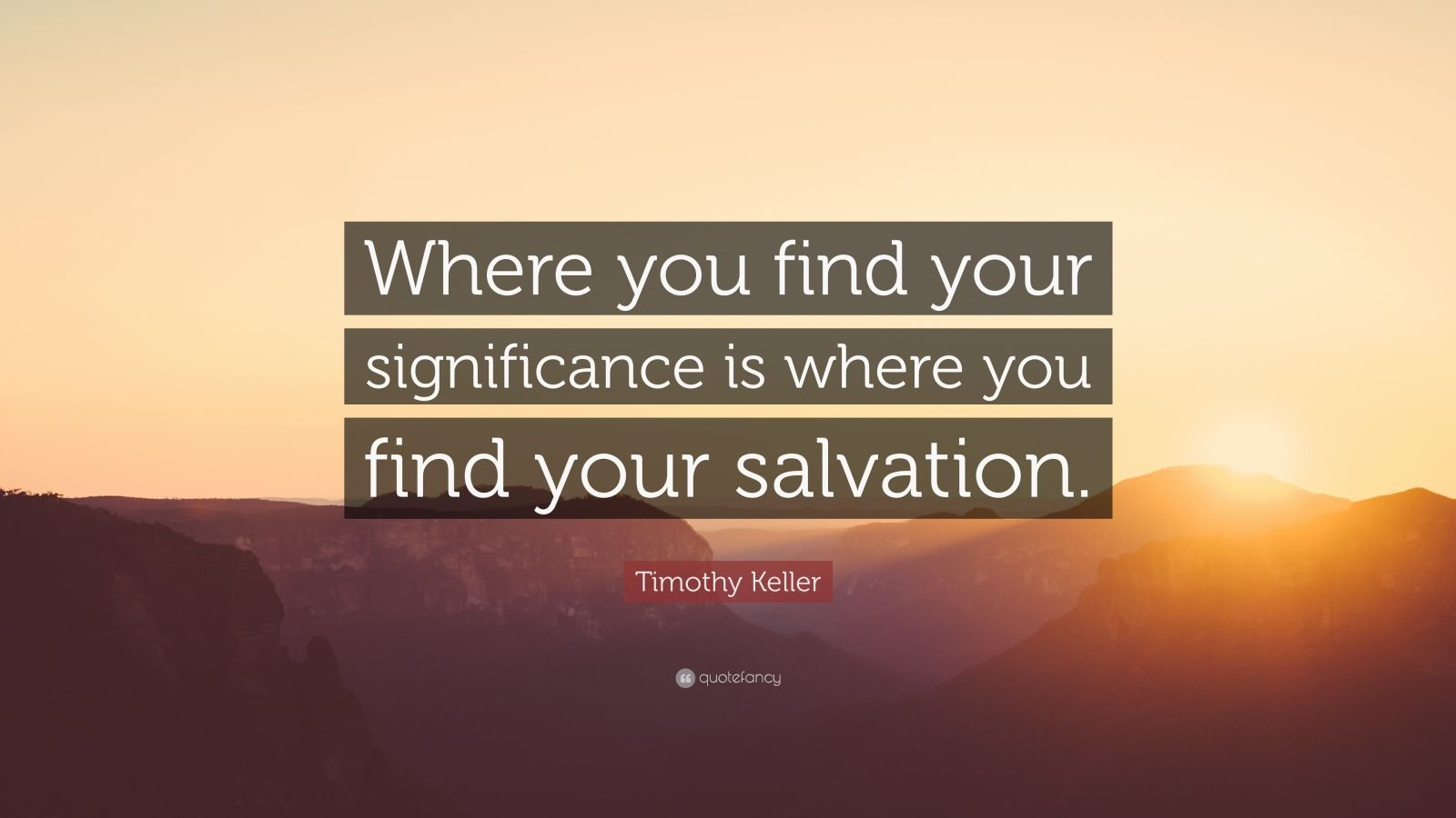 "Timothy Keller Quote: ""Where you find your significance is where you find your salvation."""