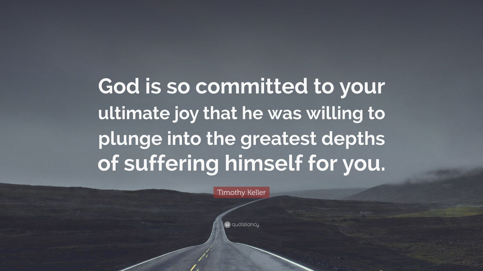 "Timothy Keller Quote: ""God is so committed to your ultimate joy that he was willing to plunge into the greatest depths of suffering himself for you."""