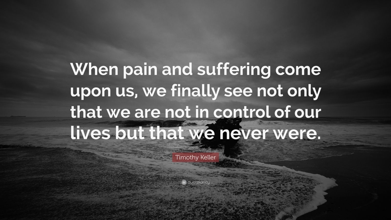 """Timothy Keller Quote: """"When pain and suffering come upon us, we finally see not only that we are not in control of our lives but that we never were."""""""