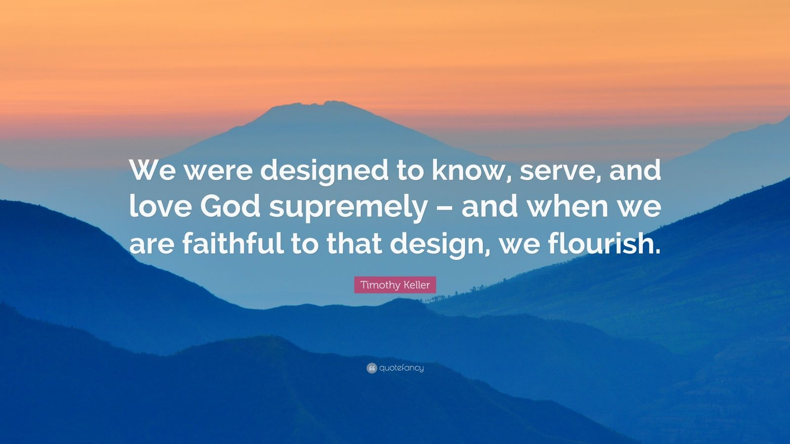 """Timothy Keller Quote: """"We were designed to know, serve, and love God supremely – and when we are faithful to that design, we flourish."""""""