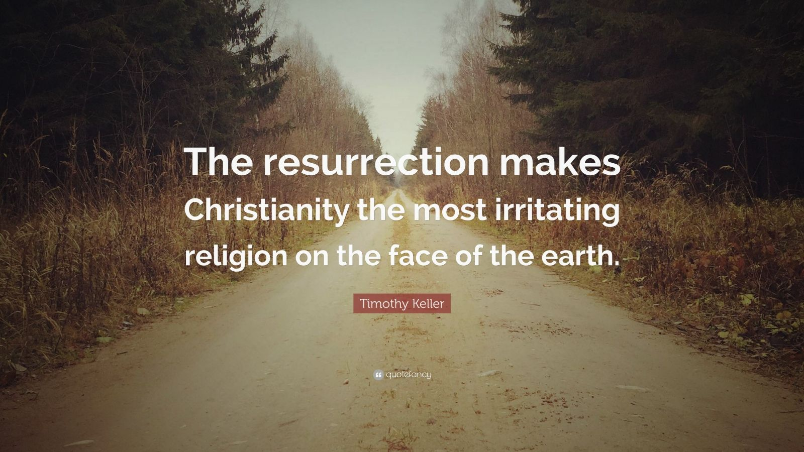 "Timothy Keller Quote: ""The resurrection makes Christianity the most irritating religion on the face of the earth."""