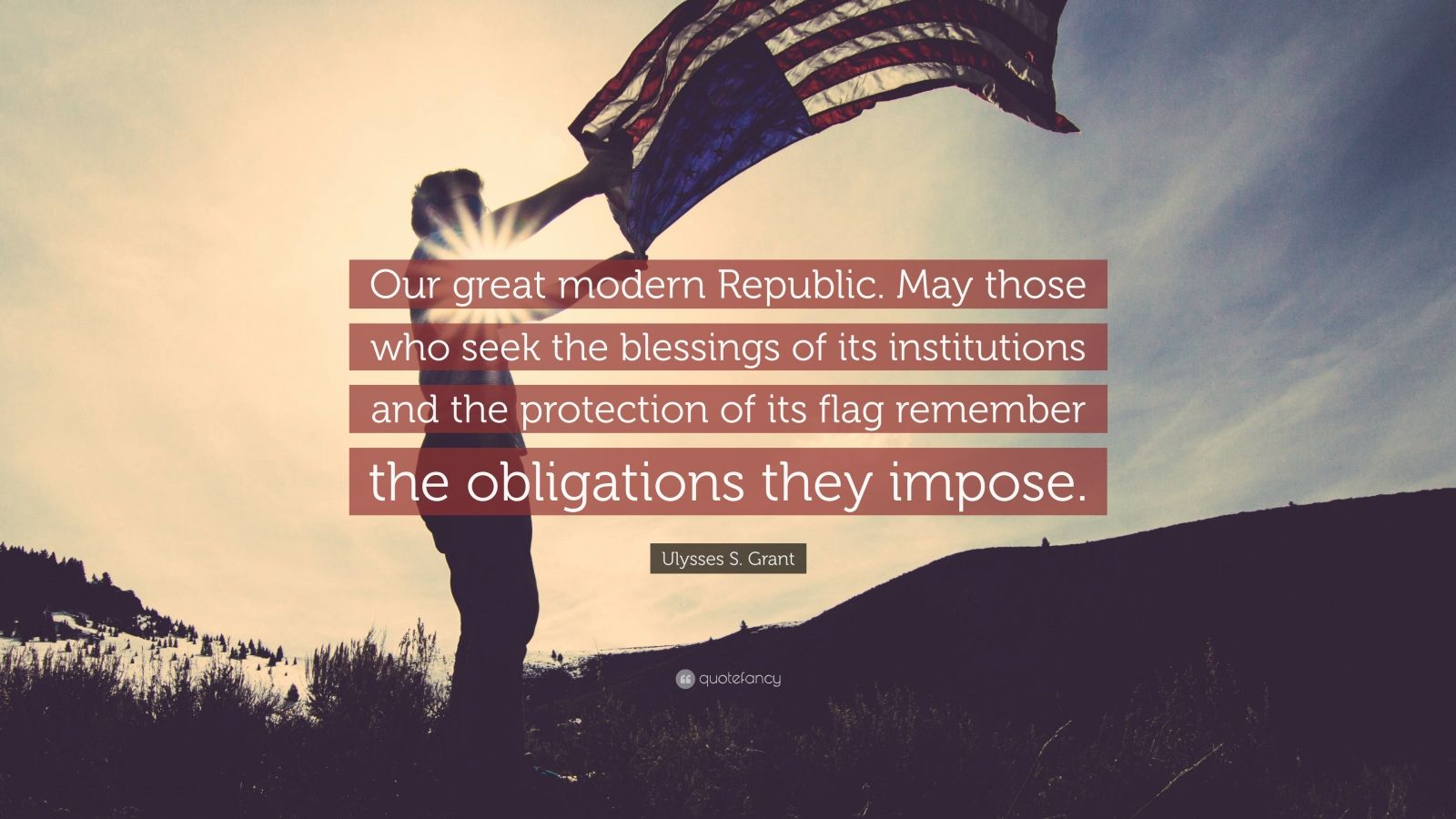 "Ulysses S. Grant Quote: ""Our great modern Republic. May those who seek the blessings of its institutions and the protection of its flag remember the obligations they impose."""