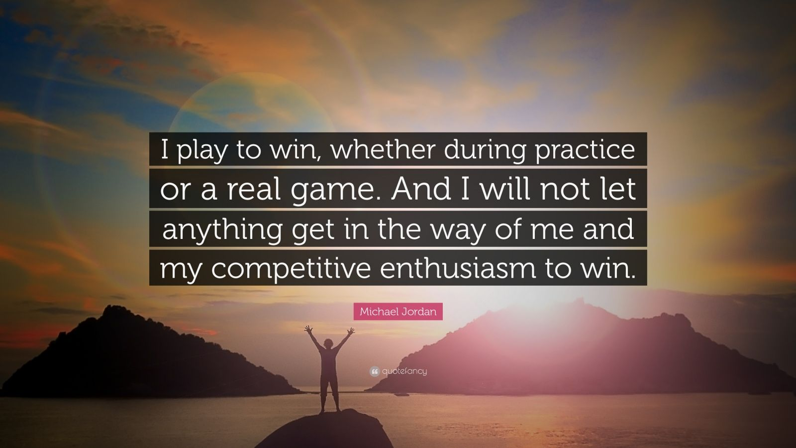 """Michael Jordan Quote: """"I play to win, whether during practice or a real game. And I will not let anything get in the way of me and my competitive enthusiasm to win."""""""