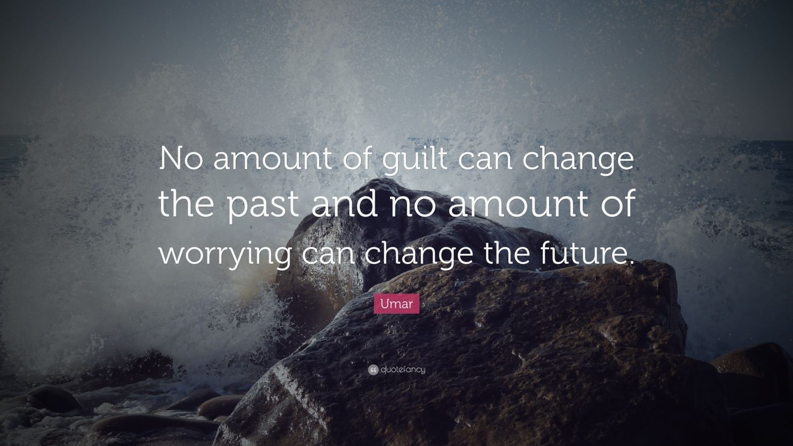 "Umar Quote: ""No amount of guilt can change the past and no amount of worrying can change the future."""