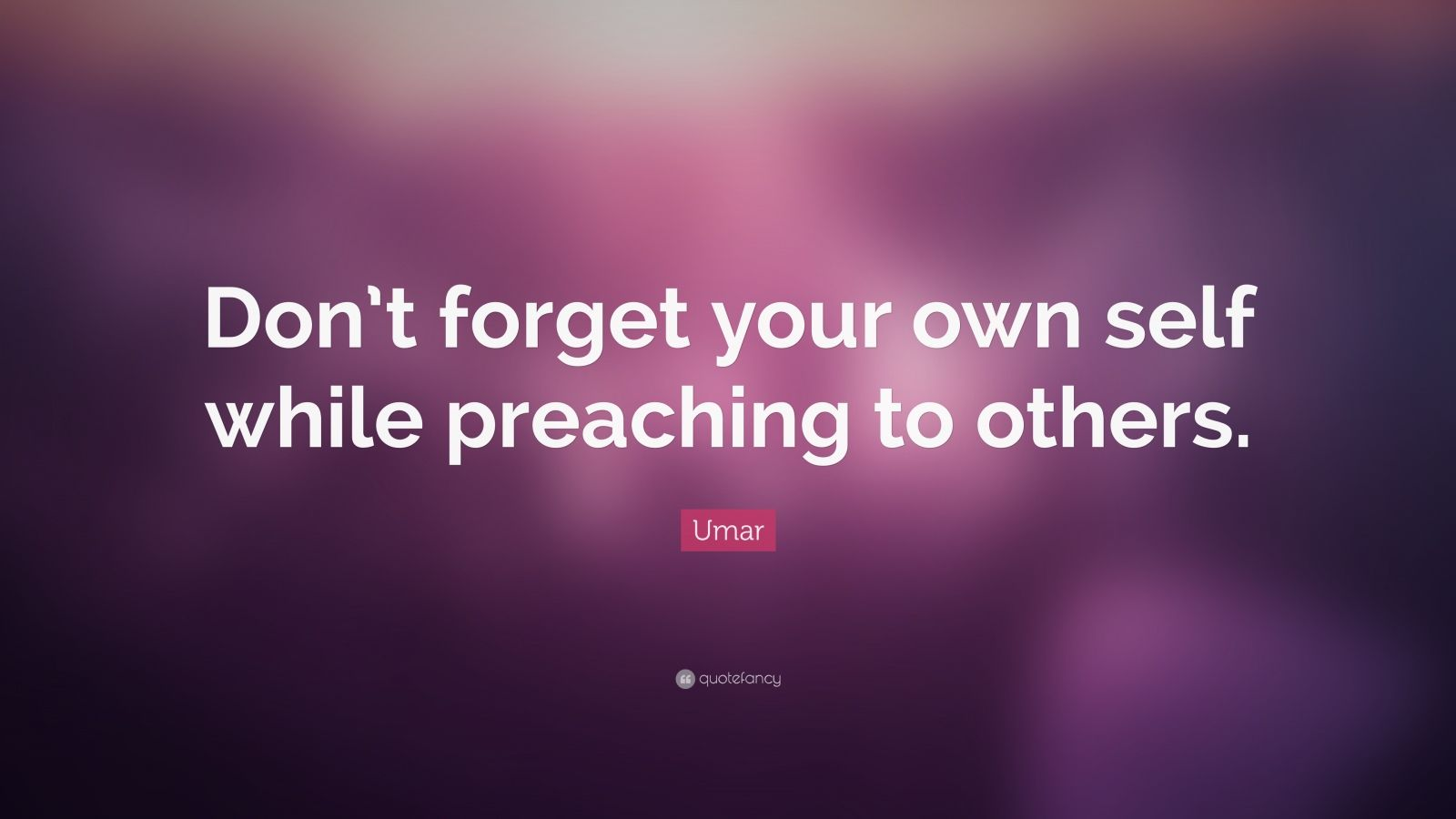 """Umar Quote: """"Don't forget your own self while preaching to others."""""""