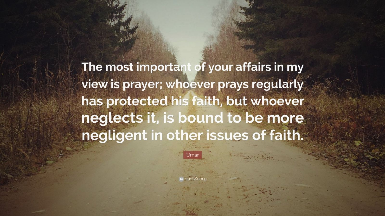 "Umar Quote: ""The most important of your affairs in my view is prayer; whoever prays regularly has protected his faith, but whoever neglects it, is bound to be more negligent in other issues of faith."""