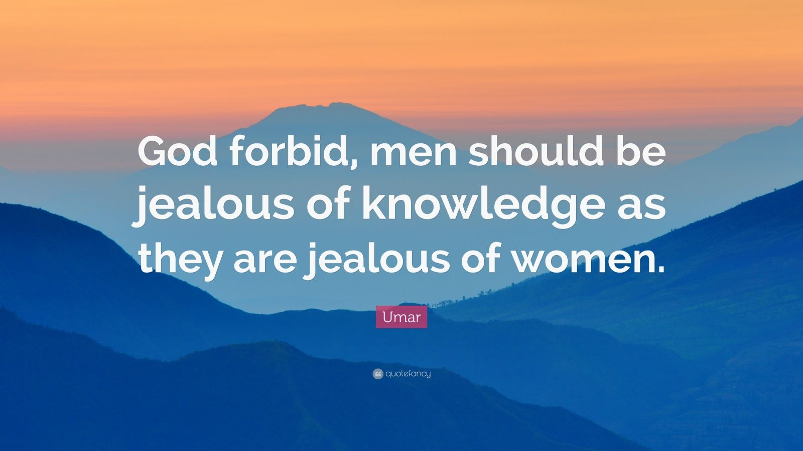 "Umar Quote: ""God forbid, men should be jealous of knowledge as they are jealous of women."""