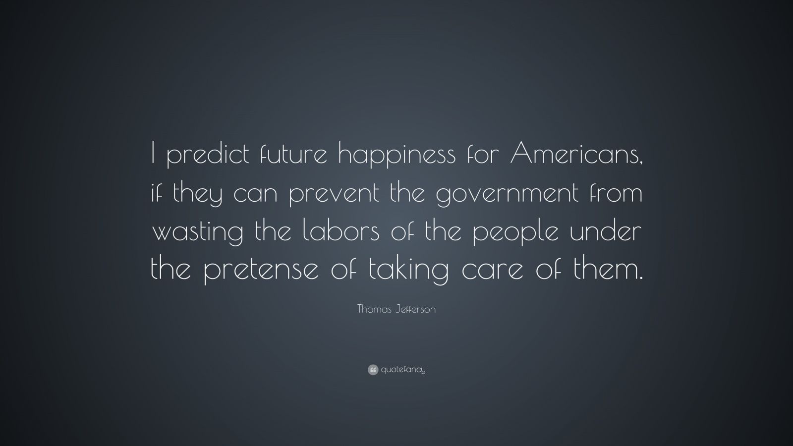 """Thomas Jefferson Quote: """"I predict future happiness for Americans, if they can prevent the government from wasting the labors of the people under the pretense of taking care of them."""""""