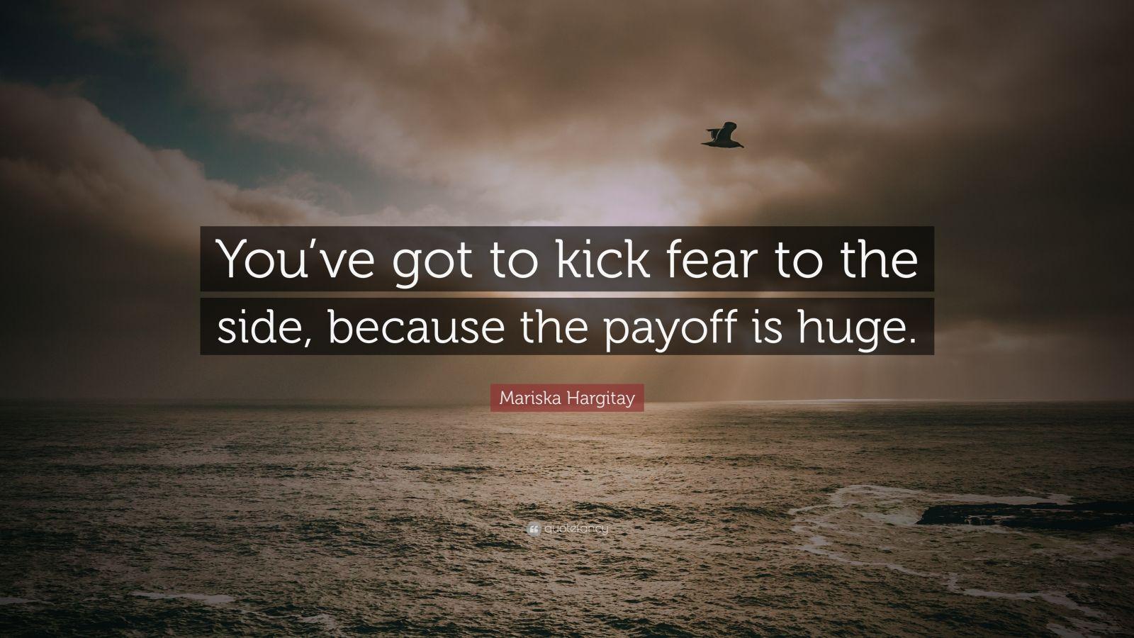 "Mariska Hargitay Quote: ""You've Got To Kick Fear To The"