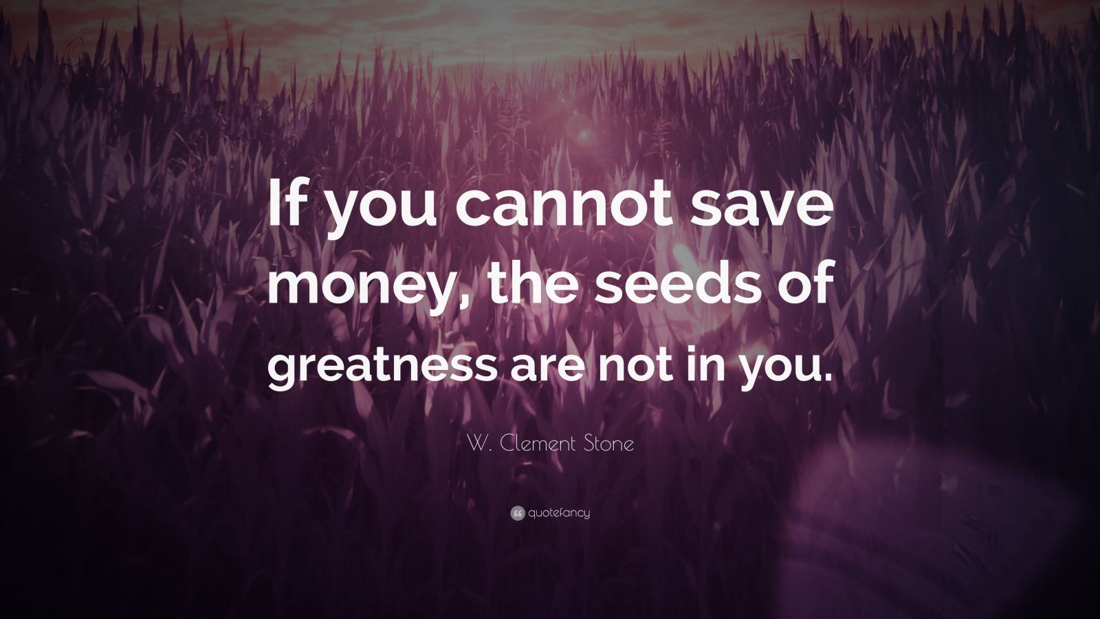 """W. Clement Stone Quote: """"If you cannot save money, the seeds of greatness are not in you."""""""