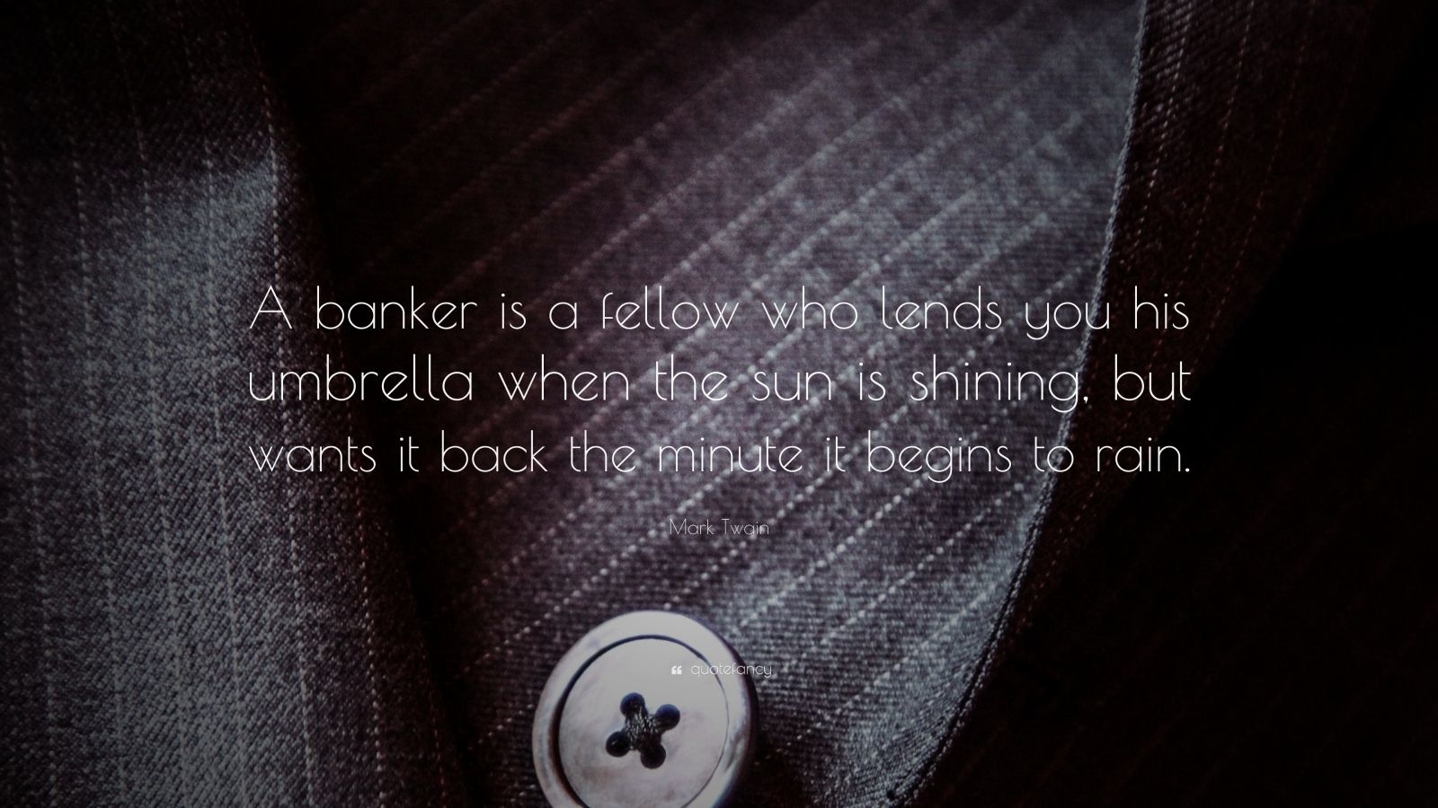 "Mark Twain Quote: ""A banker is a fellow who lends you his umbrella when the sun is shining, but wants it back the minute it begins to rain."""