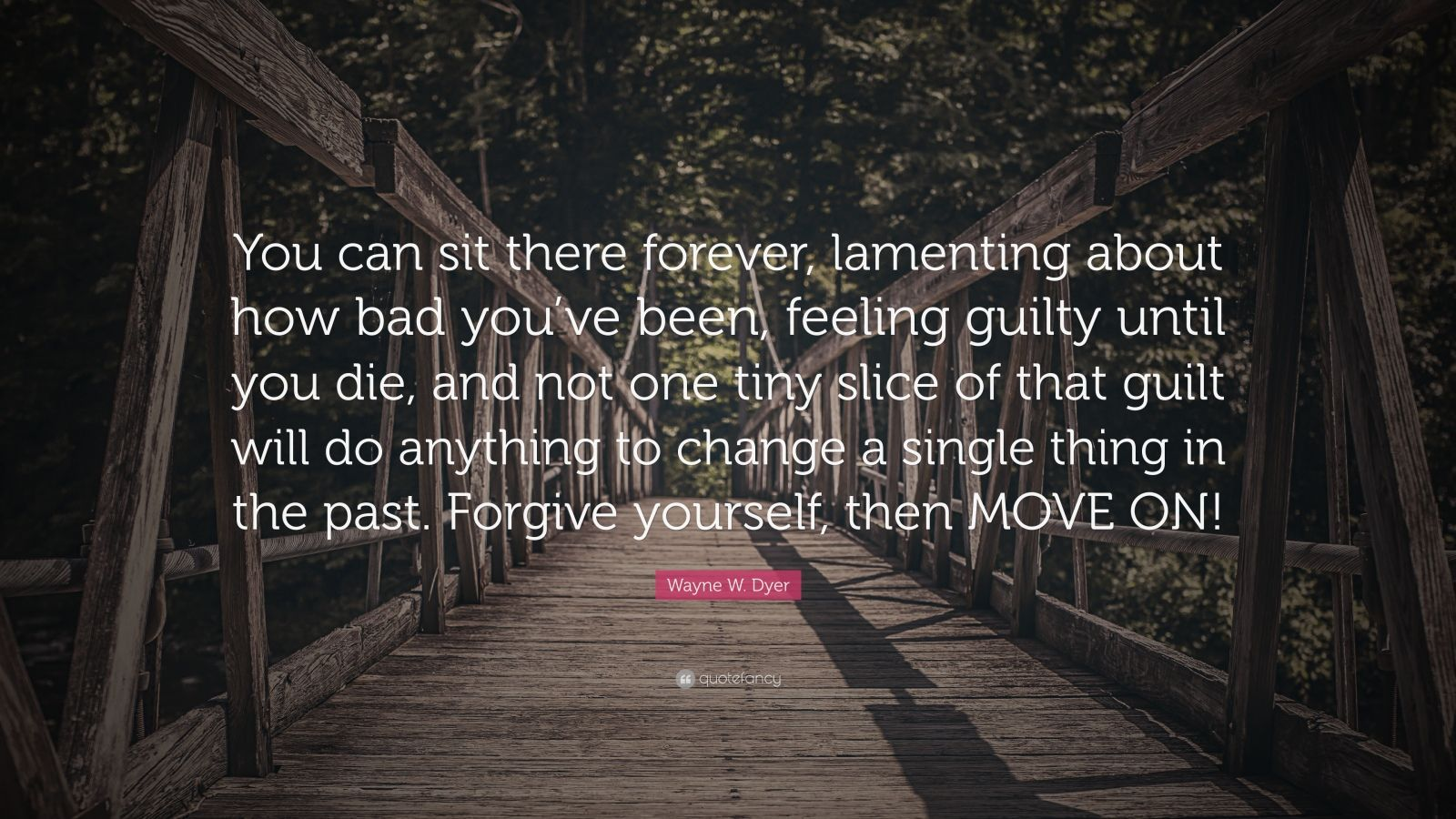 "Wayne W. Dyer Quote: ""You can sit there forever, lamenting about how bad you've been, feeling guilty until you die, and not one tiny slice of that guilt will do anything to change a single thing in the past. Forgive yourself, then MOVE ON!"""