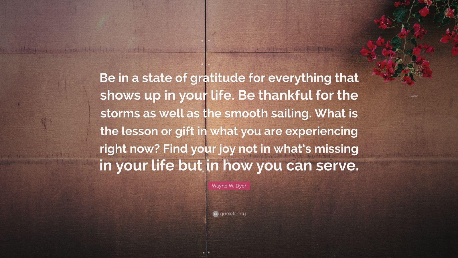 """Wayne W. Dyer Quote: """"Be in a state of gratitude for everything that shows up in your life. Be thankful for the storms as well as the smooth sailing. What is the lesson or gift in what you are experiencing right now? Find your joy not in what's missing in your life but in how you can serve."""""""