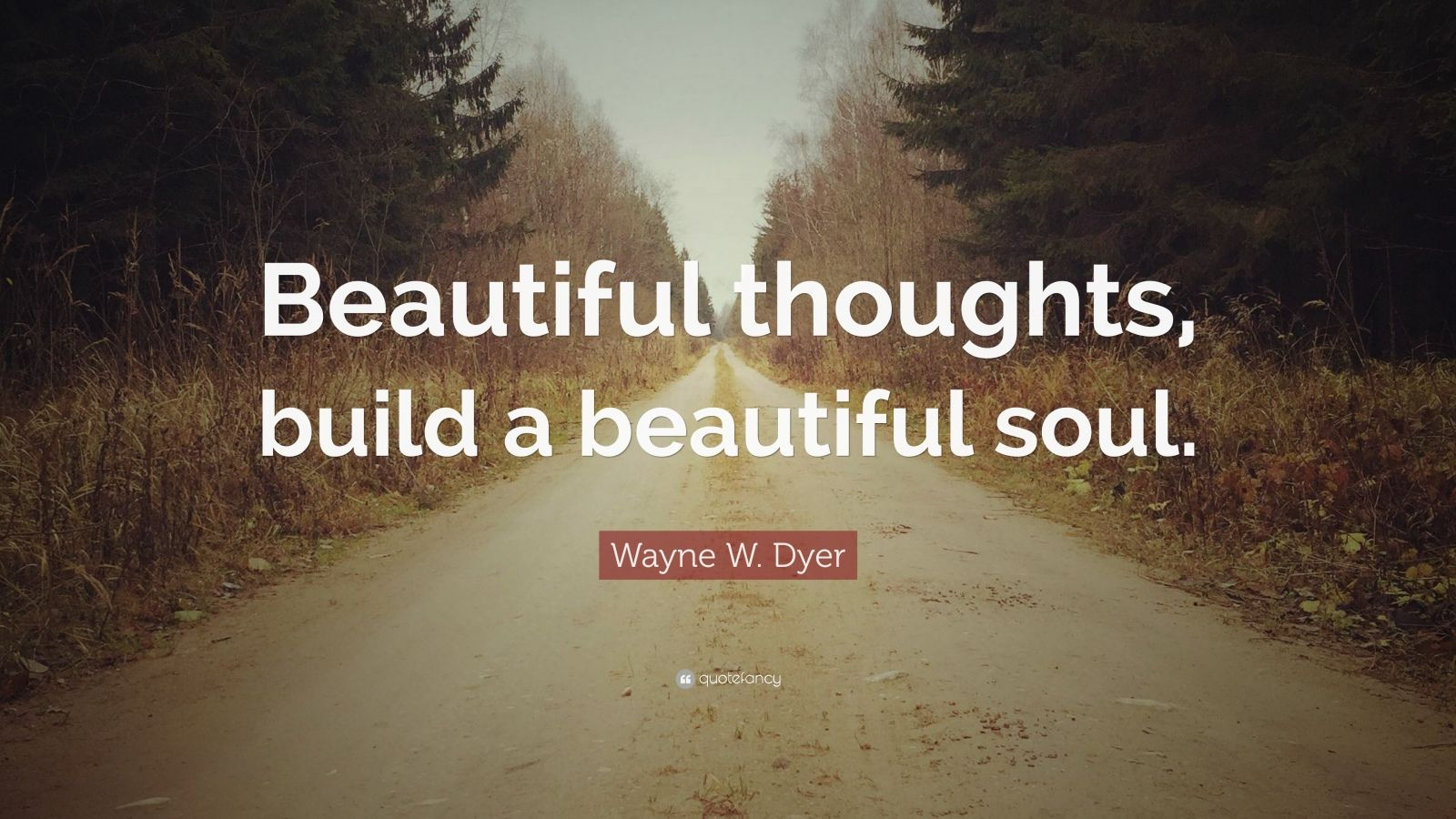 "Wayne W. Dyer Quote: ""Beautiful thoughts, build a beautiful soul."""