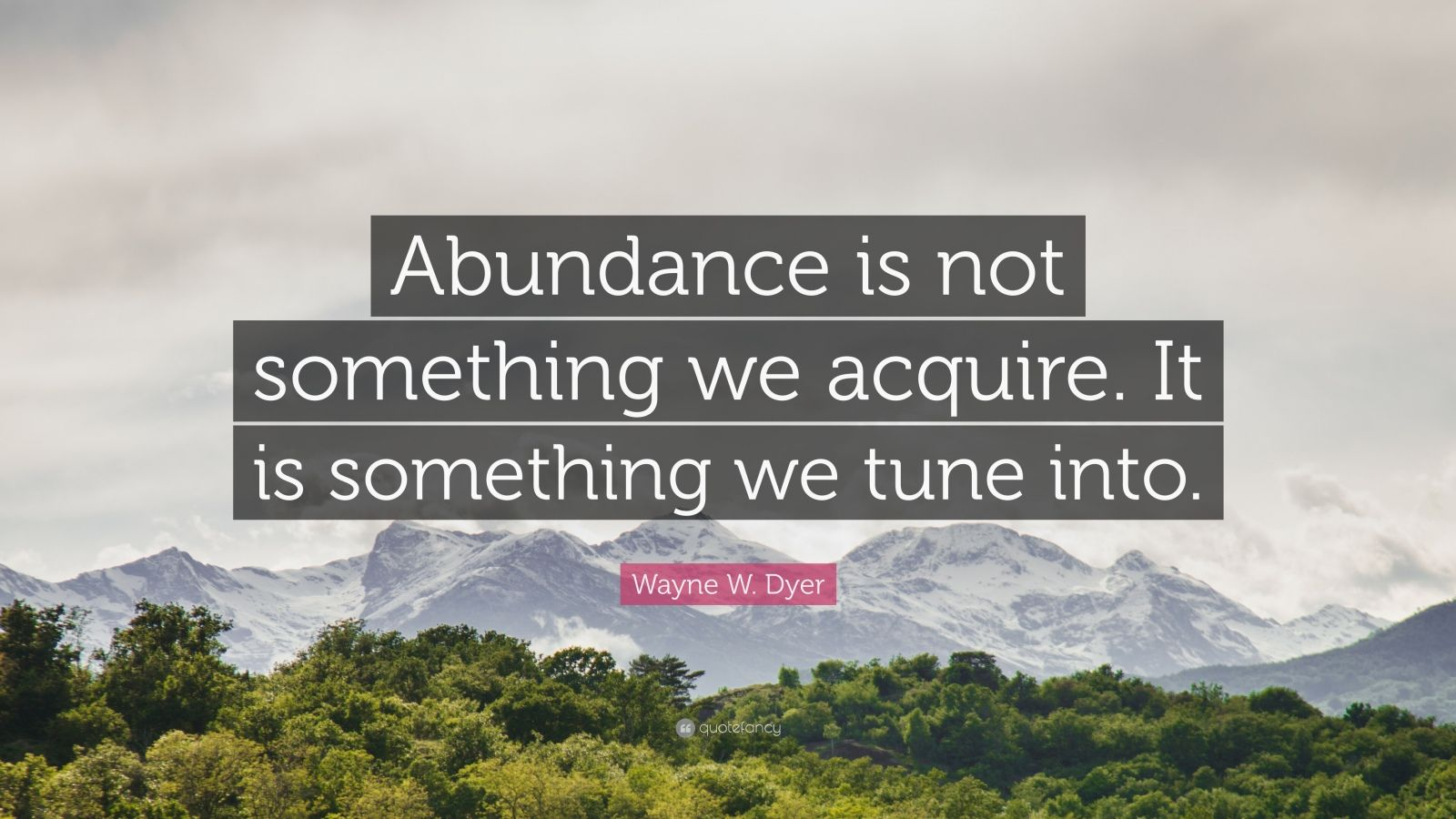 "Wayne W. Dyer Quote: ""Abundance is not something we acquire. It is something we tune into."""