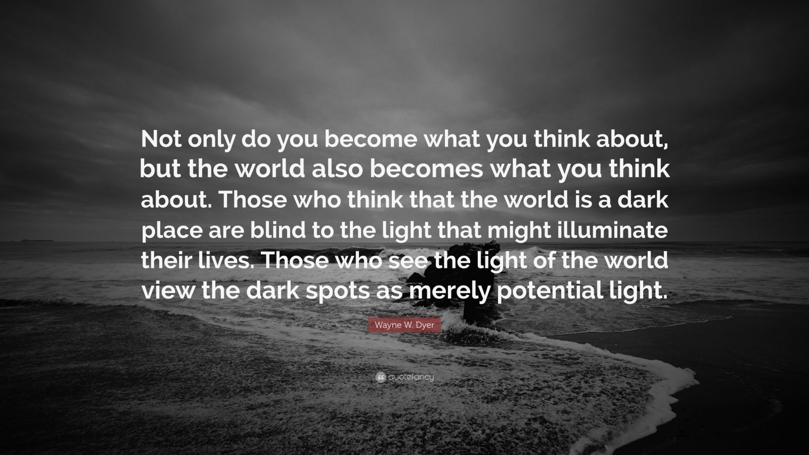 """Wayne W. Dyer Quote: """"Not only do you become what you think about, but the world also becomes what you think about. Those who think that the world is a dark place are blind to the light that might illuminate their lives. Those who see the light of the world view the dark spots as merely potential light."""""""