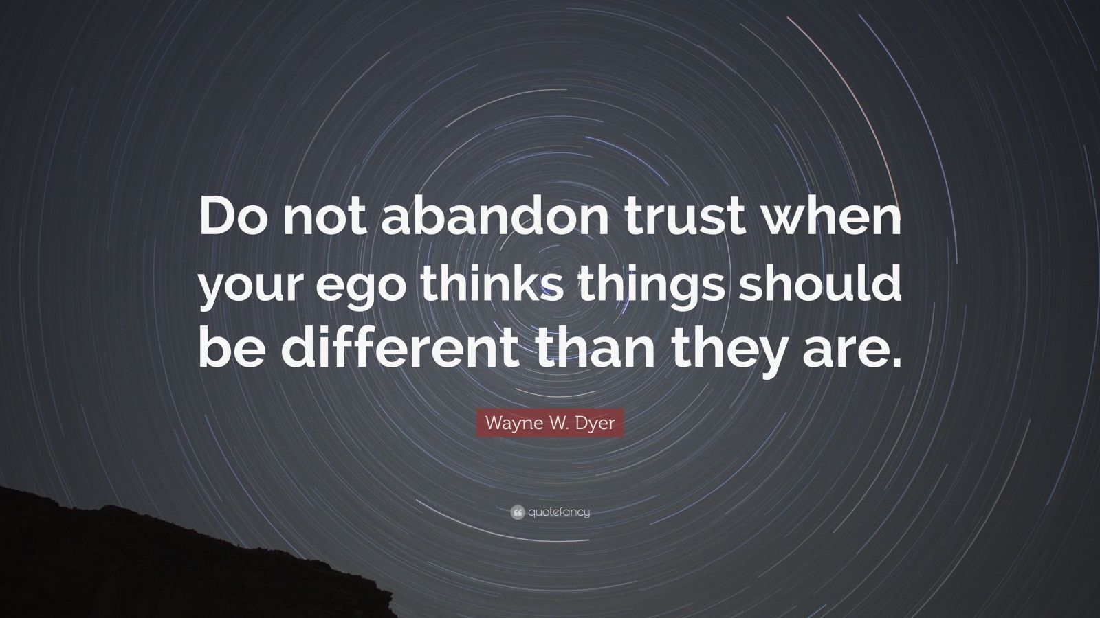 "Wayne W. Dyer Quote: ""Do not abandon trust when your ego thinks things should be different than they are."""