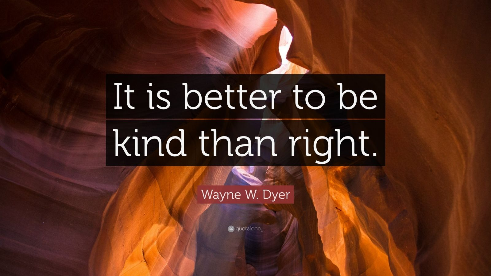 """Wayne W. Dyer Quote: """"It is better to be kind than right."""""""