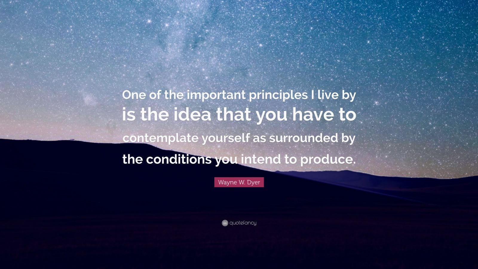 """Wayne W. Dyer Quote: """"One of the important principles I live by is the idea that you have to contemplate yourself as surrounded by the conditions you intend to produce."""""""