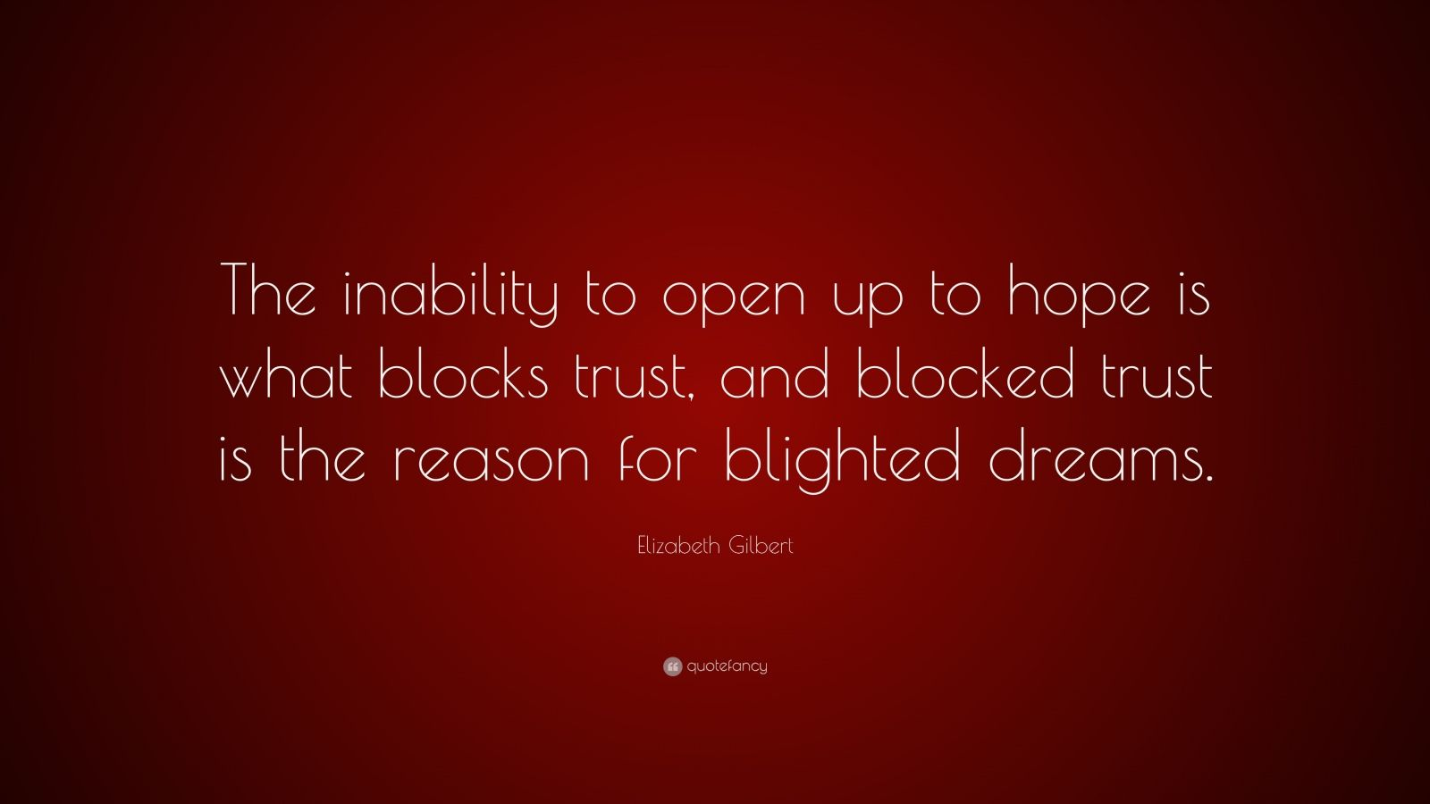 "Elizabeth Gilbert Quote: ""The inability to open up to hope is what blocks trust, and blocked trust is the reason for blighted dreams."""