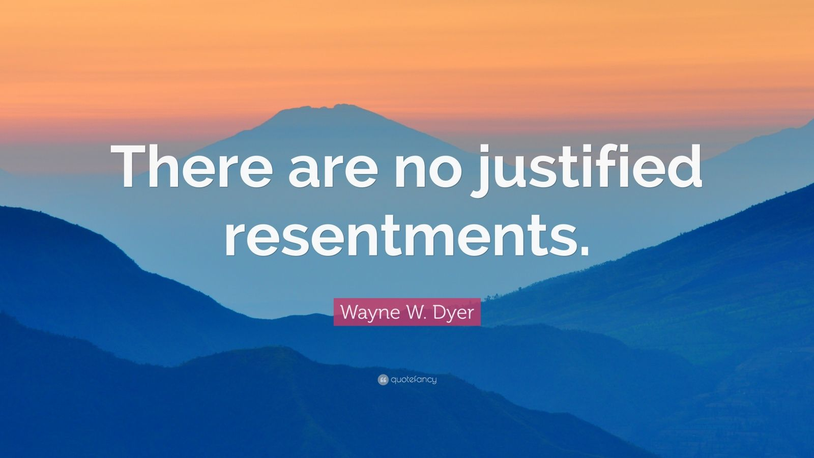"""Wayne W. Dyer Quote: """"There are no justified resentments."""""""